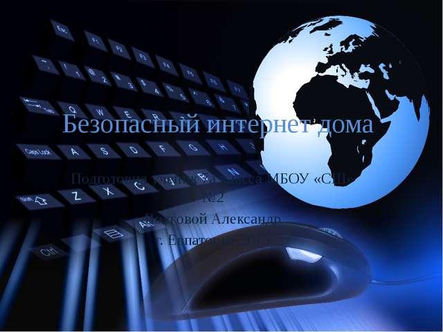 Безопасный интернет дома Подготовил ученик 7а класса МБОУ «СШ» №2 Волковой Ал...