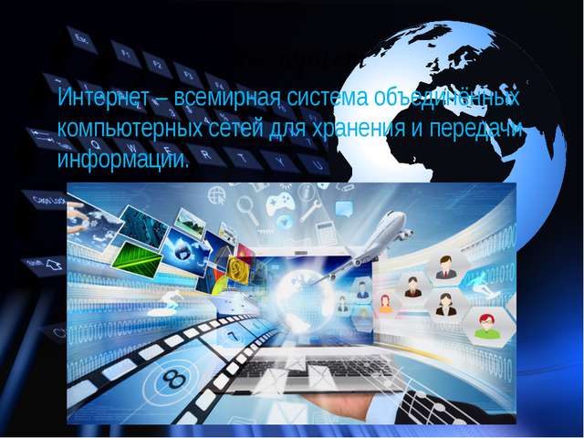Интернет Интернет – всемирная система объединённых компьютерных сетей для хра...