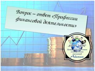 Вопрос – ответ «Профессии финансовой деятельности»