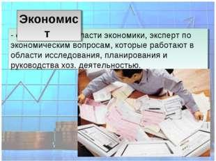 - специалист в областиэкономики, эксперт по экономическим вопросам, которые