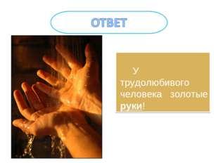 У трудолюбивого человека золотые руки!