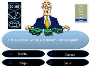 А: В: С: D: Что у человека 24, а у монеты всего одно? Ребро Кость Звено Связ