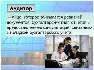 – лицо, которое занимается ревизией документов, бухгалтерских книг, отчетов