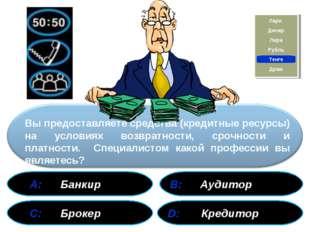 А: Банкир В: Аудитор С: Брокер D: Кредитор Вы предоставляете средства (креди