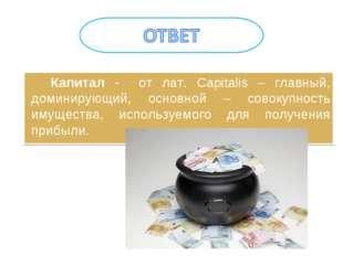 Капитал - от лат. Capitalis – главный, доминирующий, основной – совокупность