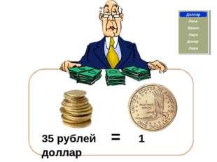 Франк Доллар Йена Лира Динар Лари 35 рублей = 1 доллар