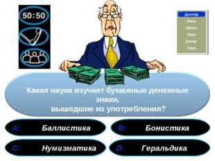 А: Баллистика В: Бонистика С: Нумизматика D: Геральдика Франк Доллар Йена Ли