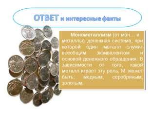 Монометаллизм(отмон…и металлы),денежная система, при которой один металл