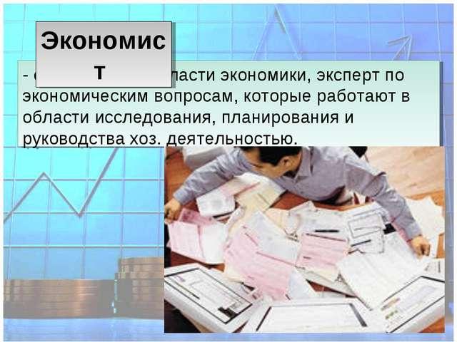 - специалист в областиэкономики, эксперт по экономическим вопросам, которые...