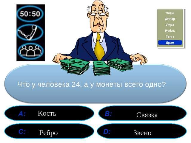 А: В: С: D: Что у человека 24, а у монеты всего одно? Ребро Кость Звено Связ...