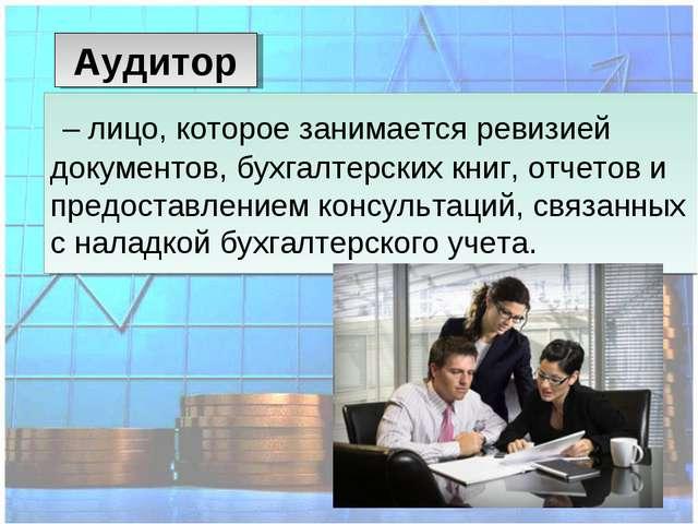 – лицо, которое занимается ревизией документов, бухгалтерских книг, отчетов...