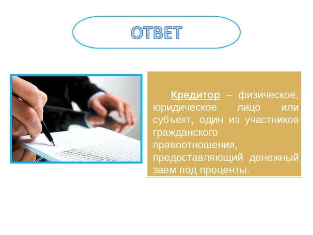 Кредитор – физическое, юридическое лицо или субъект, один из участников граж...