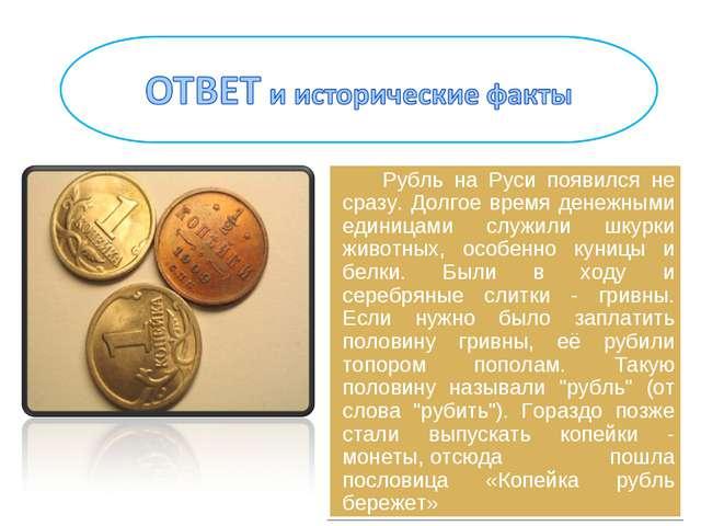 Рубль на Руси появился не сразу. Долгое время денежными единицами служили шку...