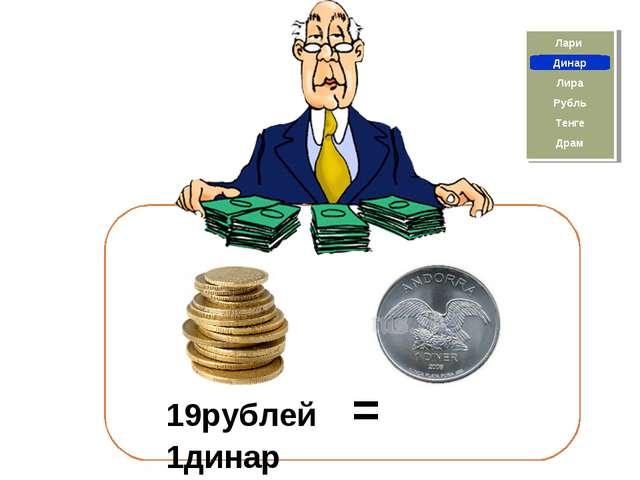Динар 19рублей = 1динар Драм Тенге Рубль Лари Лира