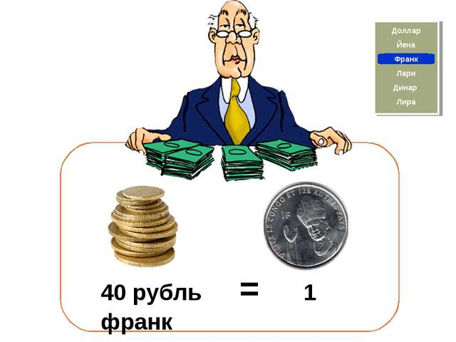 40 рубль = 1 франк Йена Франк Доллар Лира Динар Лари