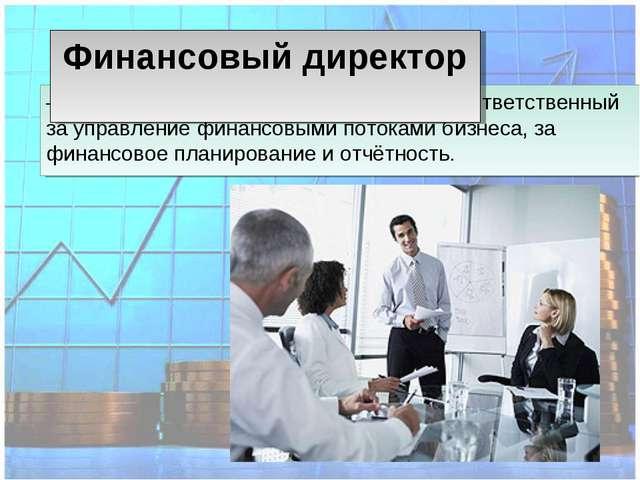 – один из высших управленцев компании, ответственный за управление финансовым...