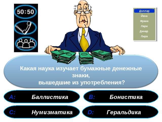 А: Баллистика В: Бонистика С: Нумизматика D: Геральдика Франк Доллар Йена Ли...