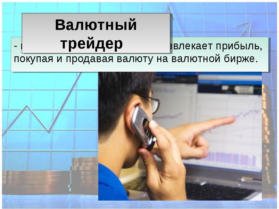 - предприниматель, который извлекает прибыль, покупая и продавая валюту на ва...