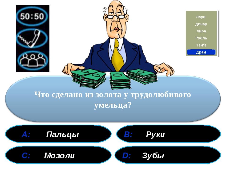 А: Пальцы В: Руки С: Мозоли D: Зубы Драм Тенге Рубль Лира Лари Динар