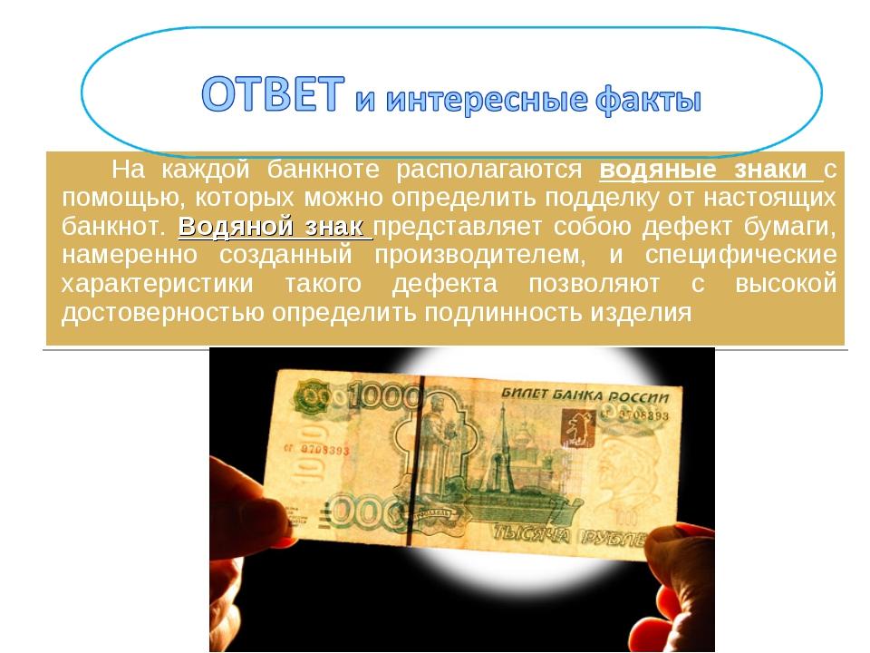 На каждой банкноте располагаются водяные знаки с помощью, которых можно опред...