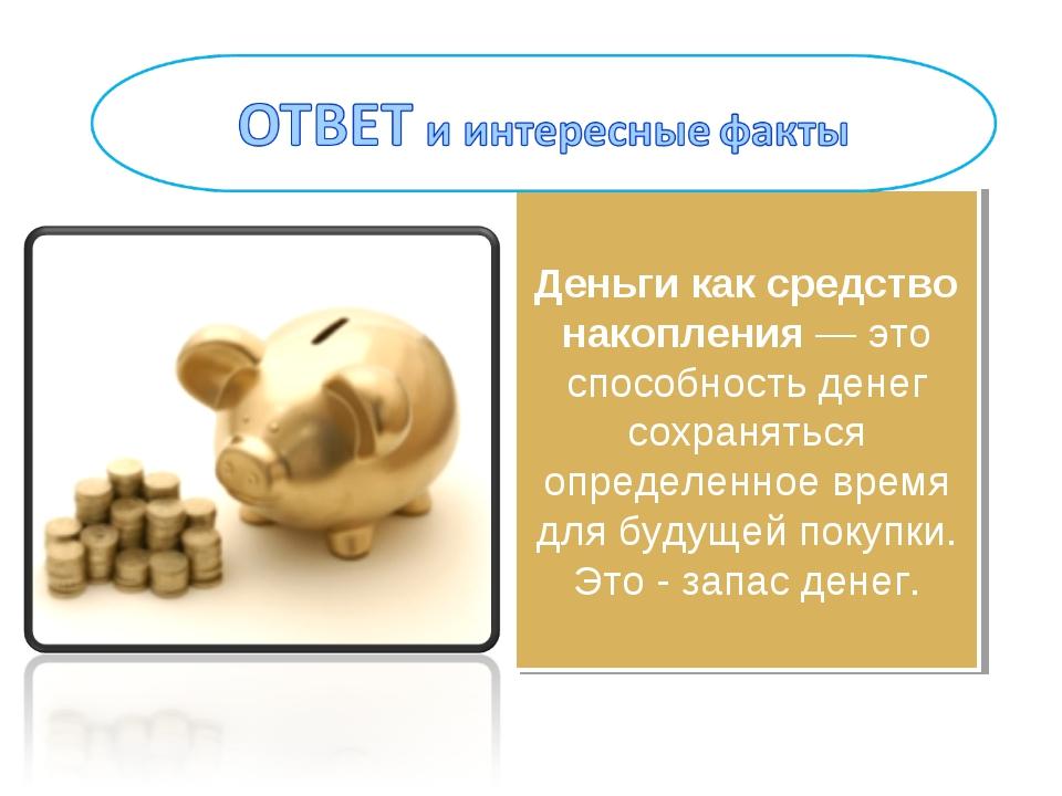 Деньги как средство накопления — это способность денег сохраняться определенн...