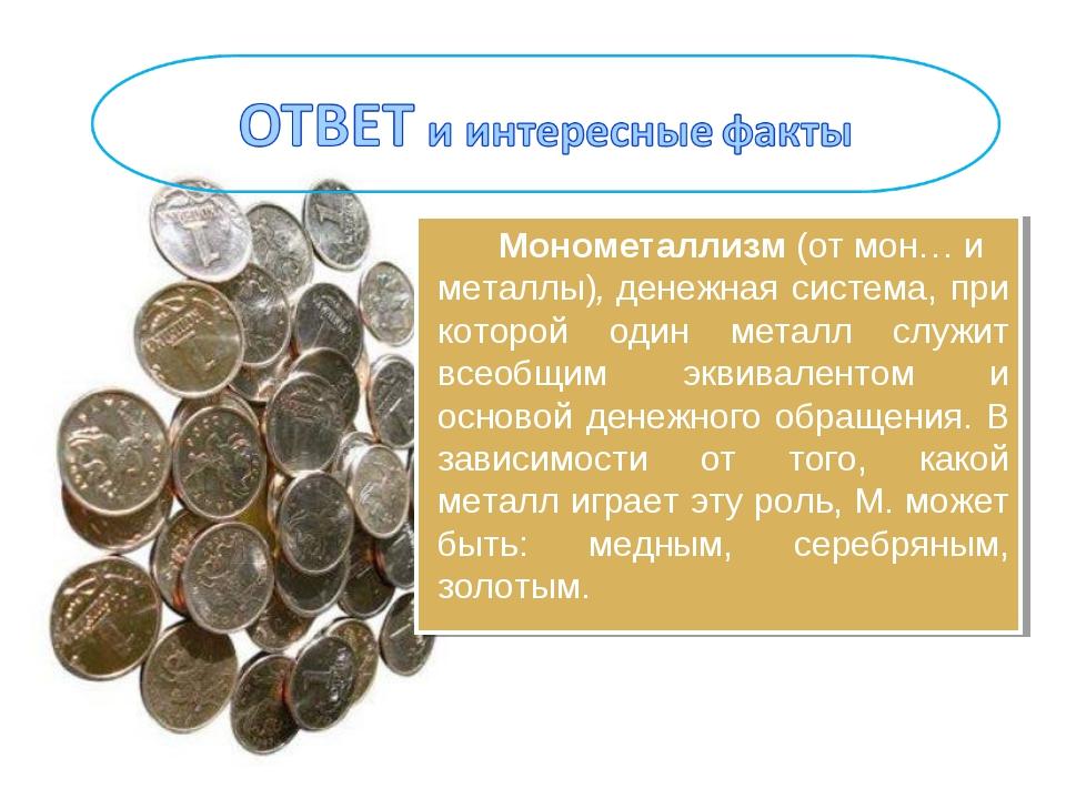 Монометаллизм(отмон…и металлы),денежная система, при которой один металл...