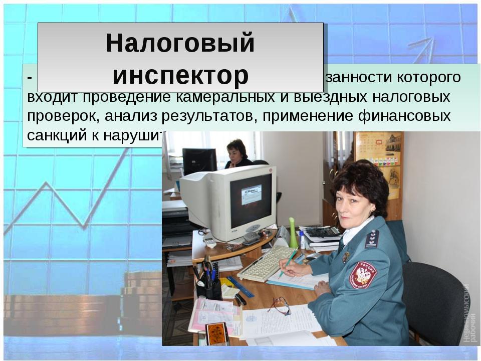 - сотрудник налоговой инспекции, в обязанности которого входит проведение кам...