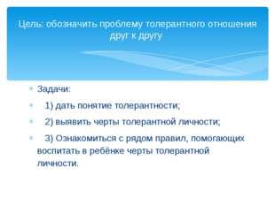 Задачи: 1) дать понятие толерантности; 2) выявить черты толерантной личности;