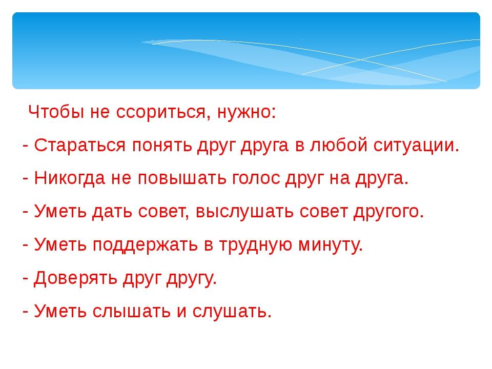 Чтобы не ссориться, нужно: - Стараться понять друг друга в любой ситуации. -...