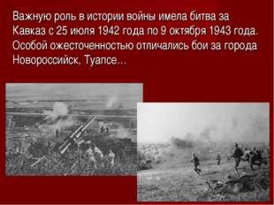 Важную роль в истории войны имела битва за Кавказ с 25 июля 1942 года по 9 ок