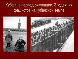 Кубань в период оккупации. Злодеяния фашистов на кубанской земле