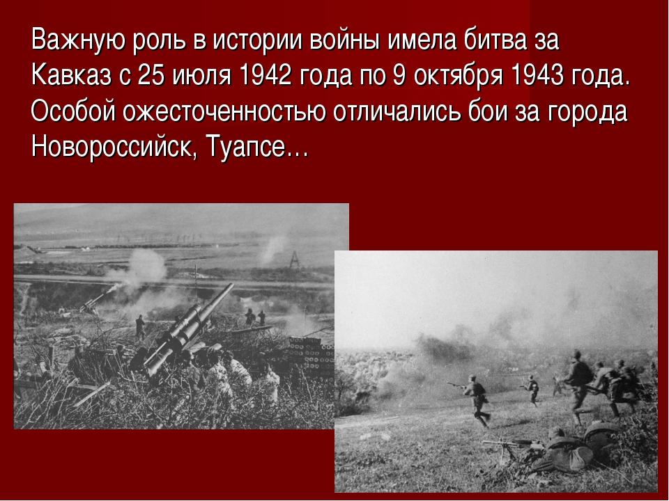 Важную роль в истории войны имела битва за Кавказ с 25 июля 1942 года по 9 ок...