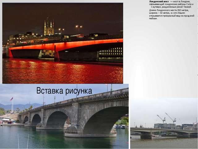 Лондонский мост — мост вЛондоне, связывающий лондонские районыСитии Саут...