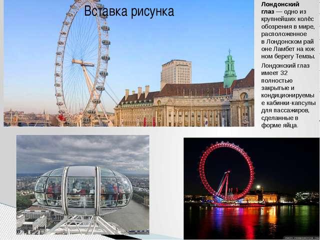 Лондонский глаз— одно из крупнейшихколёс обозренияв мире, расположенное в...