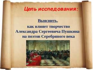 Цель исследования: Выяснить, как влияет творчество Александра Сергеевича Пушк