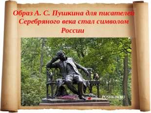 Образ А. С. Пушкина для писателей Серебряного века стал символом России