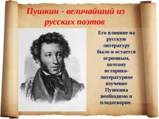 Пушкин - величайший из русских поэтов Его влияние на русскую литературу было
