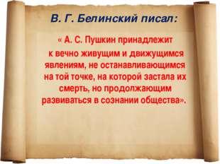 В. Г. Белинский писал: « А. С. Пушкин принадлежит к вечно живущим и движущимс