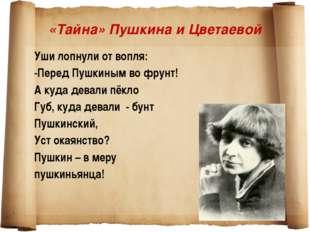«Тайна» Пушкина и Цветаевой Уши лопнули от вопля: -Перед Пушкиным во фрунт! А