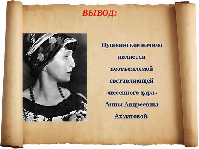 ВЫВОД: Пушкинское начало является неотъемлемой составляющей «песенного дара»...