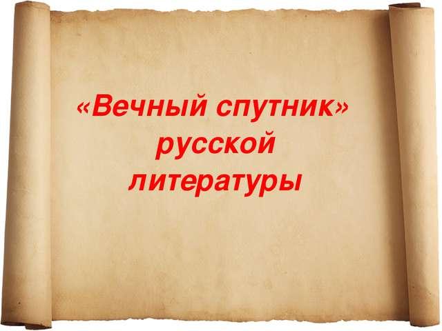 «Вечный спутник» русской литературы
