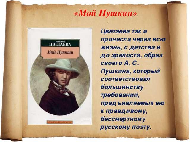 «Мой Пушкин» Цветаева так и пронесла через всю жизнь, с детства и до зрелости...
