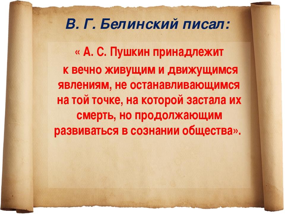 В. Г. Белинский писал: « А. С. Пушкин принадлежит к вечно живущим и движущимс...
