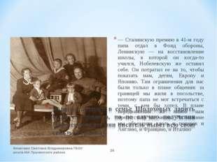 — Сталинскую премию в 41-м году папа отдал в Фонд обороны, Ленинскую — на вос