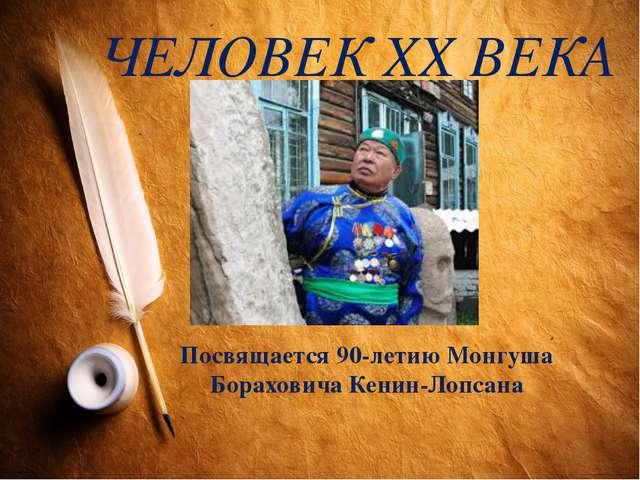 ЧЕЛОВЕК XX ВЕКА Посвящается 90-летию Монгуша Бораховича Кенин-Лопсана