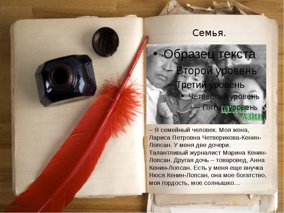 Семья. – Я семейный человек. Моя жена, Лариса Петровна Четверикова-Кенин-Лопс...