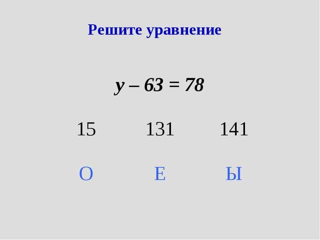 Решите уравнение у – 63 = 78 15131141 ОЕЫ