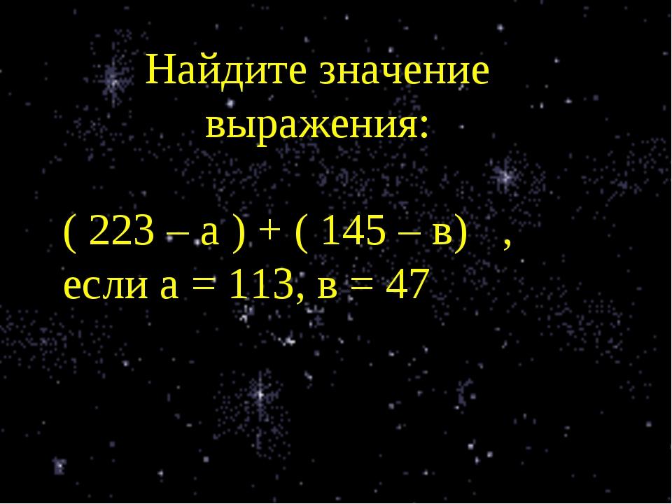 Найдите значение выражения: ( 223 – а ) + ( 145 – в) , если а = 113, в = 47
