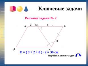 Ключевые задачи Решение задачи № 2 Р = ( 8 + 2 + 8 ) ∙ 2 = 36 см. Перейти к