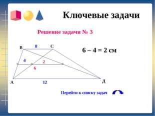 Ключевые задачи Решение задачи № 3 6 – 4 = 2 см В А Перейти к списку задач